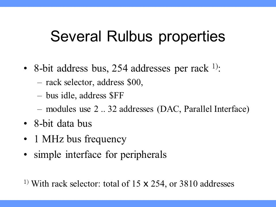 Several Rulbus properties 8-bit address bus, 254 addresses per rack 1) : –rack selector, address $00, –bus idle, address $FF –modules use 2..