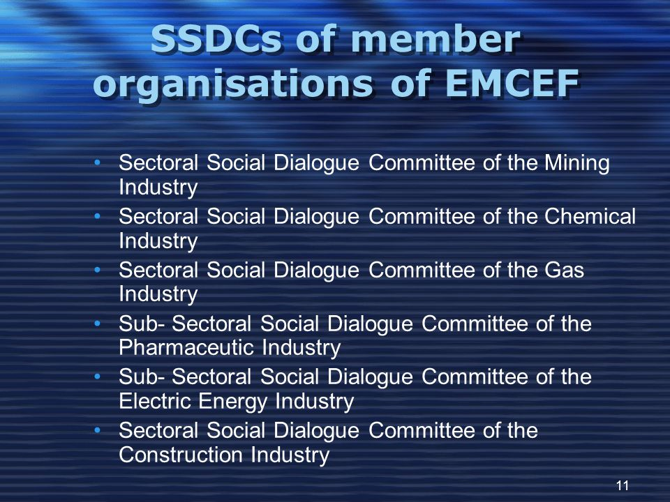 11 SSDCs of member organisations of EMCEF Sectoral Social Dialogue Committee of the Mining Industry Sectoral Social Dialogue Committee of the Chemical Industry Sectoral Social Dialogue Committee of the Gas Industry Sub- Sectoral Social Dialogue Committee of the Pharmaceutic Industry Sub- Sectoral Social Dialogue Committee of the Electric Energy Industry Sectoral Social Dialogue Committee of the Construction Industry