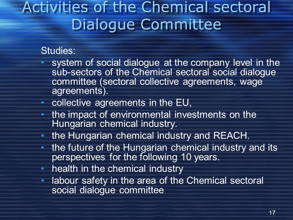 17 Activities of the Chemical sectoral Dialogue Committee Studies: system of social dialogue at the company level in the sub-sectors of the Chemical sectoral social dialogue committee (sectoral collective agreements, wage agreements).