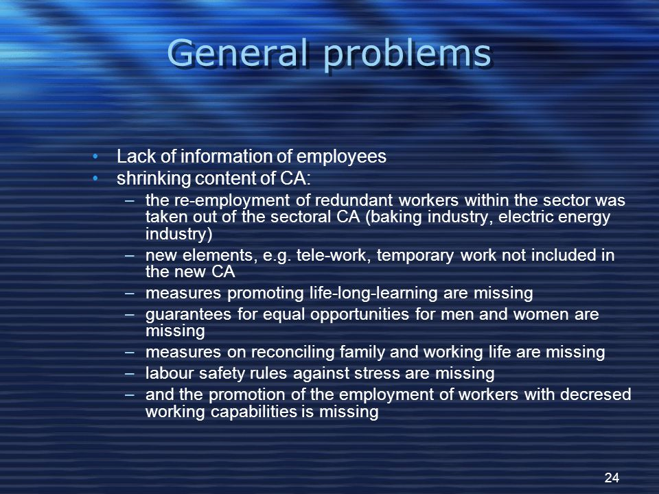 24 General problems Lack of information of employees shrinking content of CA: –the re-employment of redundant workers within the sector was taken out of the sectoral CA (baking industry, electric energy industry)‏ –new elements, e.g.