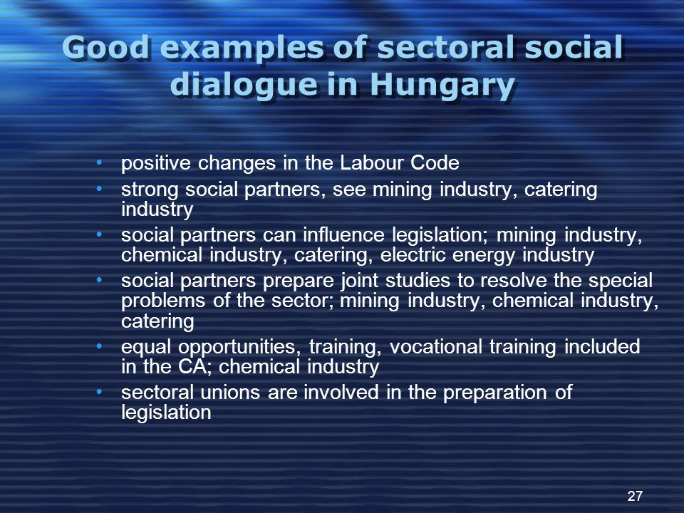 27 Good examples of sectoral social dialogue in Hungary positive changes in the Labour Code strong social partners, see mining industry, catering industry social partners can influence legislation; mining industry, chemical industry, catering, electric energy industry social partners prepare joint studies to resolve the special problems of the sector; mining industry, chemical industry, catering equal opportunities, training, vocational training included in the CA; chemical industry sectoral unions are involved in the preparation of legislation