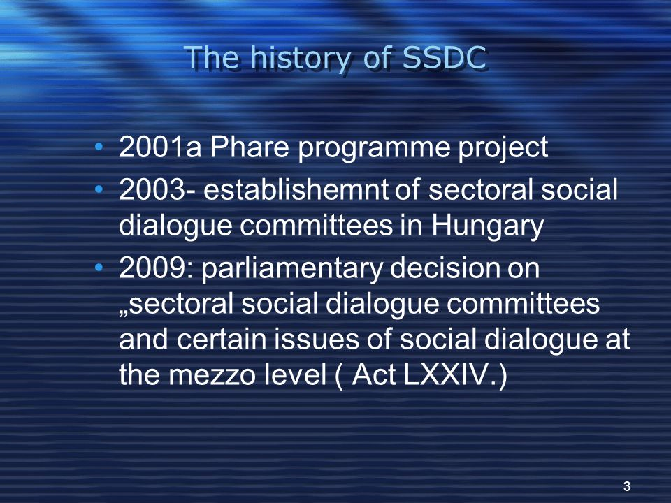 "3 The history of SSDC 2001a Phare programme project 2003- establishemnt of sectoral social dialogue committees in Hungary 2009: parliamentary decision on ""sectoral social dialogue committees and certain issues of social dialogue at the mezzo level ( Act LXXIV.)"