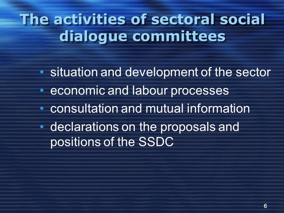 6 The activities of sectoral social dialogue committees situation and development of the sector economic and labour processes consultation and mutual information declarations on the proposals and positions of the SSDC