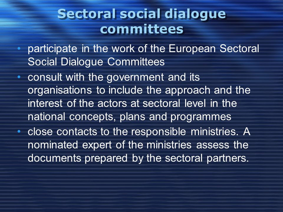 Sectoral social dialogue committees participate in the work of the European Sectoral Social Dialogue Committees consult with the government and its organisations to include the approach and the interest of the actors at sectoral level in the national concepts, plans and programmes close contacts to the responsible ministries.