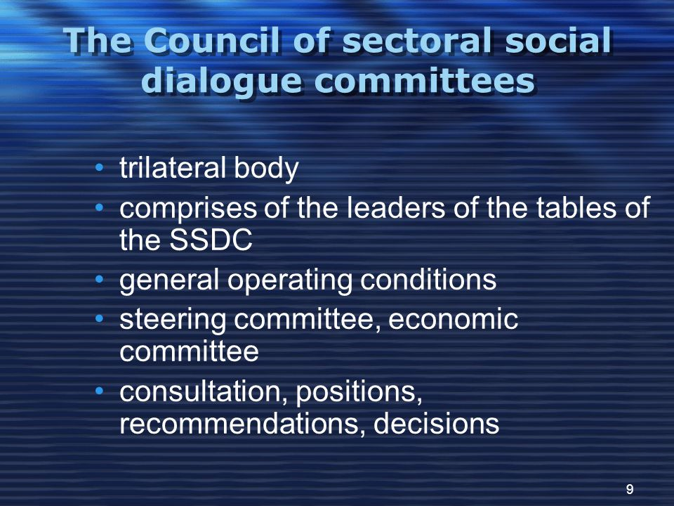 9 The Council of sectoral social dialogue committees trilateral body comprises of the leaders of the tables of the SSDC general operating conditions steering committee, economic committee consultation, positions, recommendations, decisions