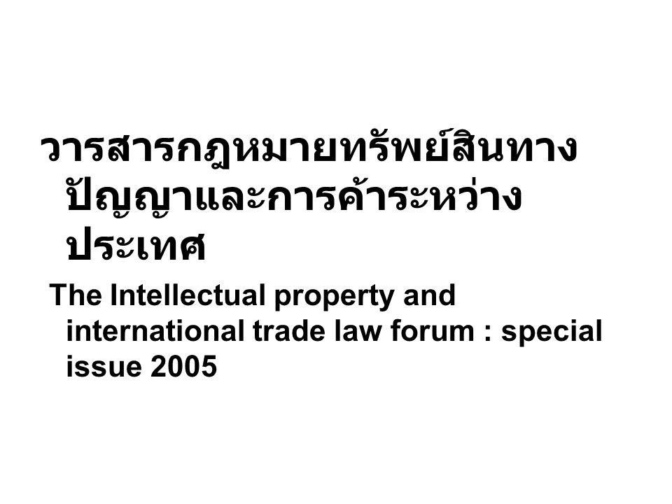 วารสารกฎหมายทรัพย์สินทาง ปัญญาและการค้าระหว่าง ประเทศ The Intellectual property and international trade law forum : special issue 2005