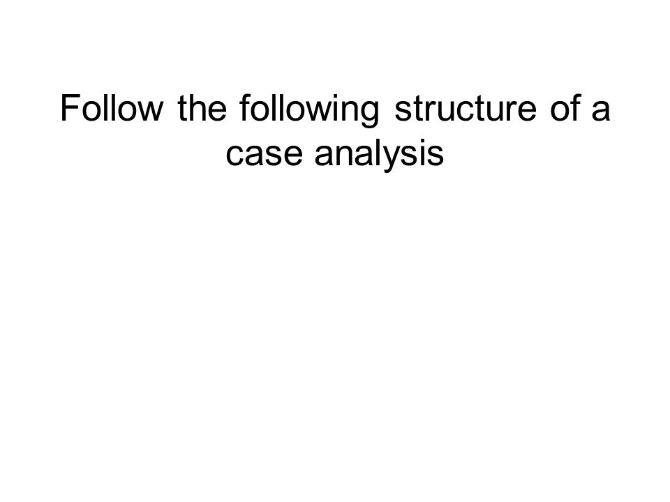 Follow the following structure of a case analysis