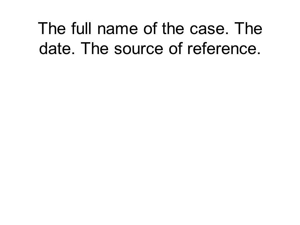 The full name of the case. The date. The source of reference.