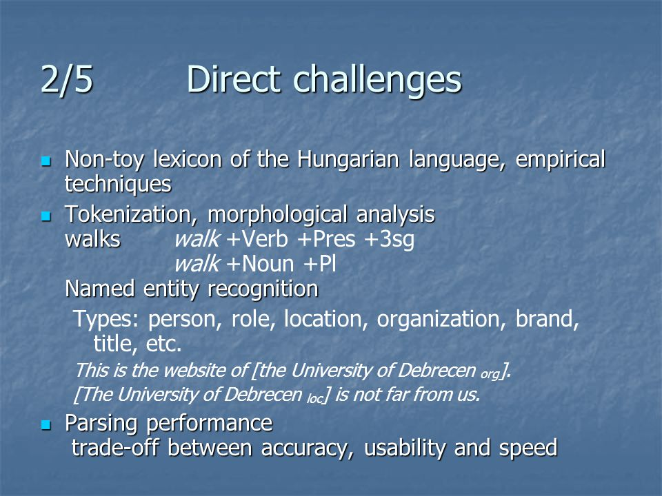 2/5 Direct challenges Non-toy lexicon of the Hungarian language, empirical techniques Non-toy lexicon of the Hungarian language, empirical techniques Tokenization, morphological analysis walks Named entity recognition Tokenization, morphological analysis walkswalk +Verb +Pres +3sg walk +Noun +Pl Named entity recognition Types: person, role, location, organization, brand, title, etc.