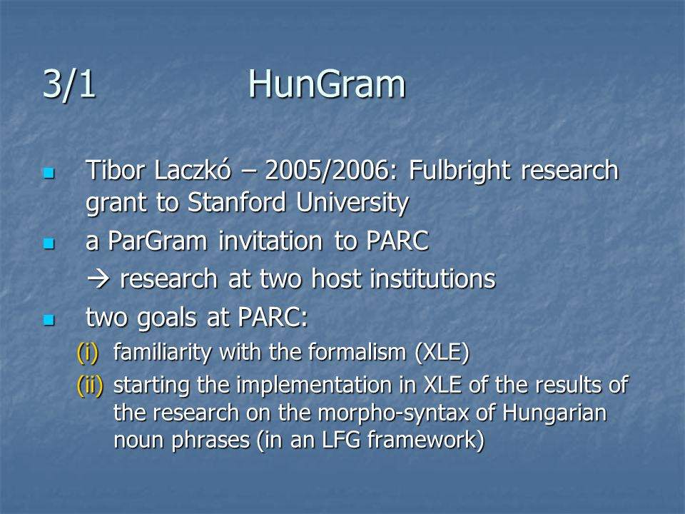 3/1 HunGram Tibor Laczkó – 2005/2006: Fulbright research grant to Stanford University Tibor Laczkó – 2005/2006: Fulbright research grant to Stanford University a ParGram invitation to PARC a ParGram invitation to PARC  research at two host institutions two goals at PARC: two goals at PARC: (i)familiarity with the formalism (XLE) (ii)starting the implementation in XLE of the results of the research on the morpho-syntax of Hungarian noun phrases (in an LFG framework)