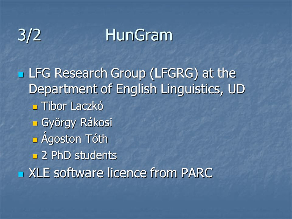 3/2 HunGram LFG Research Group (LFGRG) at the Department of English Linguistics, UD LFG Research Group (LFGRG) at the Department of English Linguistics, UD Tibor Laczkó Tibor Laczkó György Rákosi György Rákosi Ágoston Tóth Ágoston Tóth 2 PhD students 2 PhD students XLE software licence from PARC XLE software licence from PARC