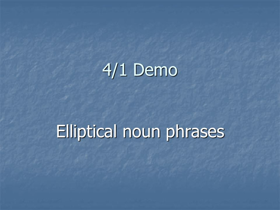 4/1 Demo Elliptical noun phrases