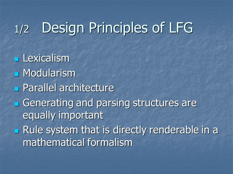 1/2 Design Principles of LFG Lexicalism Lexicalism Modularism Modularism Parallel architecture Parallel architecture Generating and parsing structures are equally important Generating and parsing structures are equally important Rule system that is directly renderable in a mathematical formalism Rule system that is directly renderable in a mathematical formalism