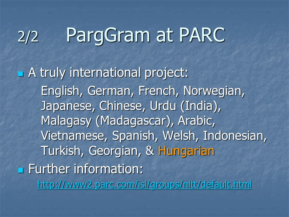 2/2 PargGram at PARC A truly international project: A truly international project: English, German, French, Norwegian, Japanese, Chinese, Urdu (India), Malagasy (Madagascar), Arabic, Vietnamese, Spanish, Welsh, Indonesian, Turkish, Georgian, & Hungarian Further information: Further information: http://www2.parc.com/isl/groups/nltt/default.html