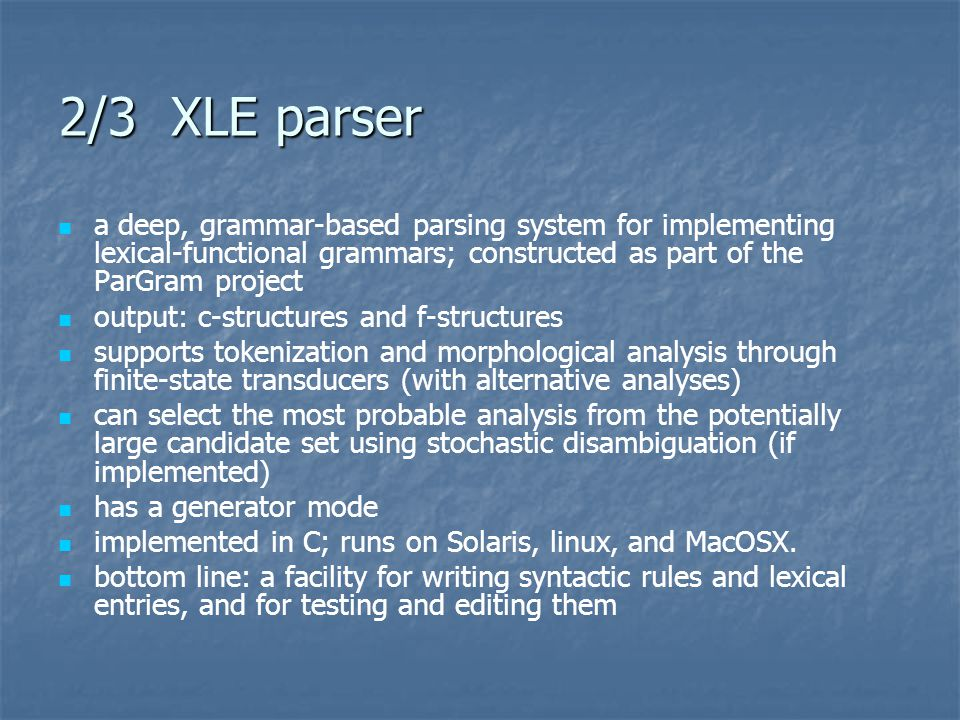 2/3 XLE parser a deep, grammar-based parsing system for implementing lexical-functional grammars; constructed as part of the ParGram project output: c-structures and f-structures supports tokenization and morphological analysis through finite-state transducers (with alternative analyses) can select the most probable analysis from the potentially large candidate set using stochastic disambiguation (if implemented) has a generator mode implemented in C; runs on Solaris, linux, and MacOSX.