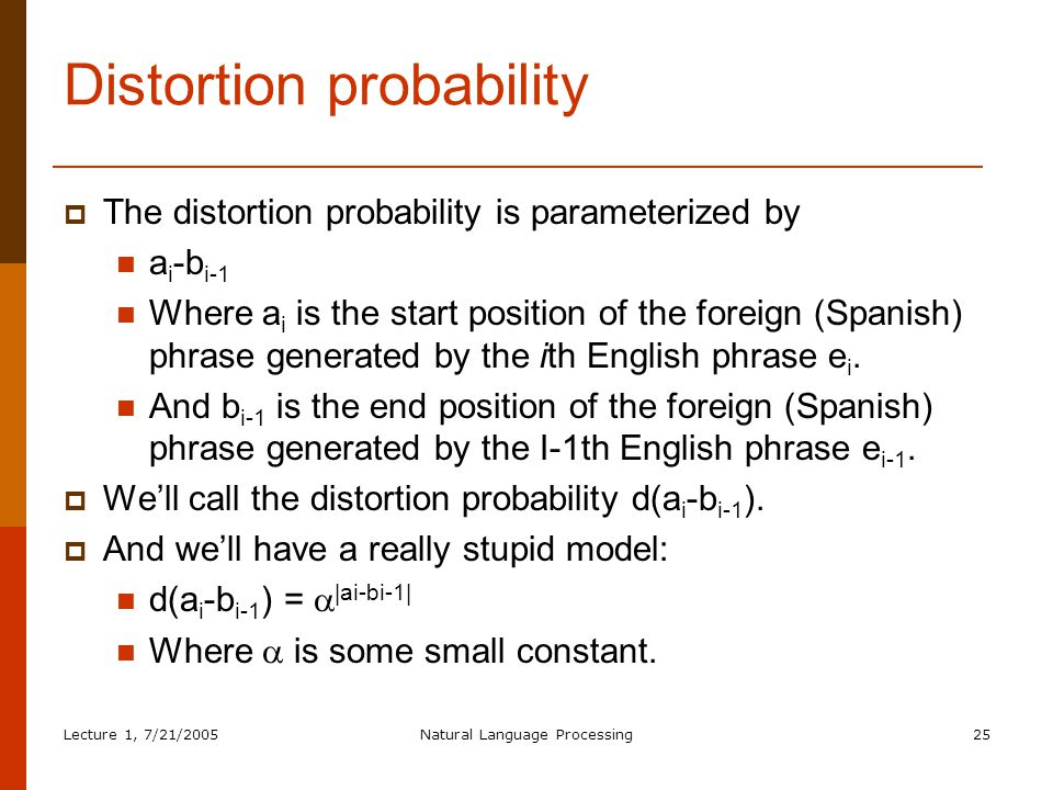 Lecture 1, 7/21/2005Natural Language Processing25 Distortion probability  The distortion probability is parameterized by a i -b i-1 Where a i is the start position of the foreign (Spanish) phrase generated by the ith English phrase e i.