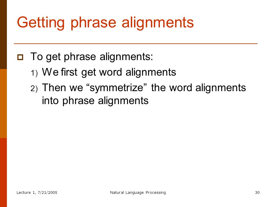 Lecture 1, 7/21/2005Natural Language Processing30 Getting phrase alignments  To get phrase alignments: 1) We first get word alignments 2) Then we symmetrize the word alignments into phrase alignments