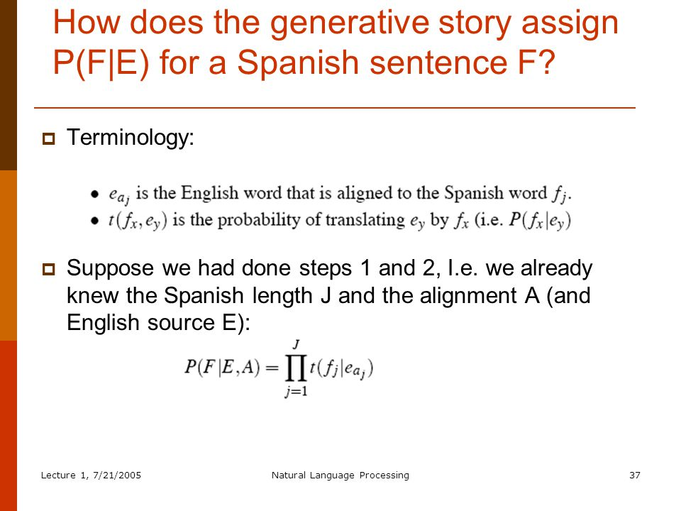 Lecture 1, 7/21/2005Natural Language Processing37 How does the generative story assign P(F|E) for a Spanish sentence F.