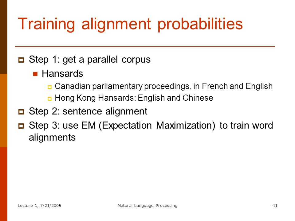Lecture 1, 7/21/2005Natural Language Processing41 Training alignment probabilities  Step 1: get a parallel corpus Hansards  Canadian parliamentary proceedings, in French and English  Hong Kong Hansards: English and Chinese  Step 2: sentence alignment  Step 3: use EM (Expectation Maximization) to train word alignments