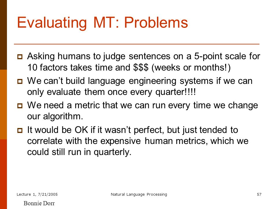 Lecture 1, 7/21/2005Natural Language Processing57 Evaluating MT: Problems  Asking humans to judge sentences on a 5-point scale for 10 factors takes time and $$$ (weeks or months!)  We can't build language engineering systems if we can only evaluate them once every quarter!!!.
