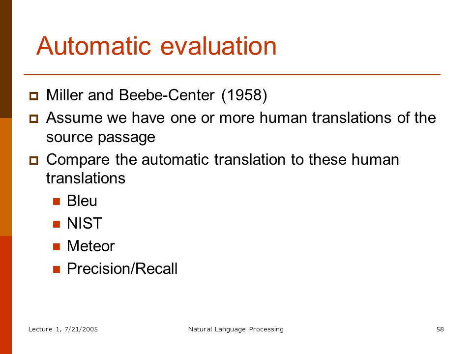 Lecture 1, 7/21/2005Natural Language Processing58 Automatic evaluation  Miller and Beebe-Center (1958)  Assume we have one or more human translations of the source passage  Compare the automatic translation to these human translations Bleu NIST Meteor Precision/Recall
