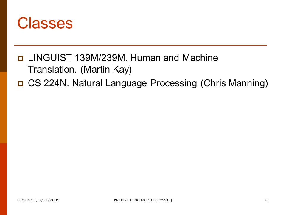 Lecture 1, 7/21/2005Natural Language Processing77 Classes  LINGUIST 139M/239M.