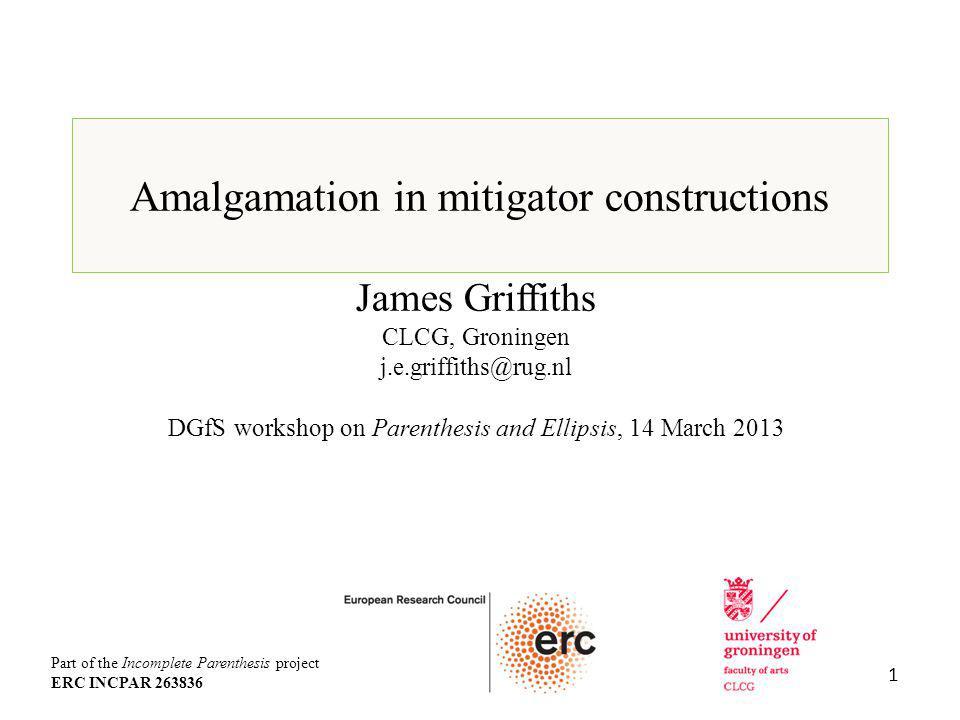 Amalgamation in mitigator constructions James Griffiths CLCG, Groningen j.e.griffiths@rug.nl DGfS workshop on Parenthesis and Ellipsis, 14 March 2013 1 Part of the Incomplete Parenthesis project ERC INCPAR 263836
