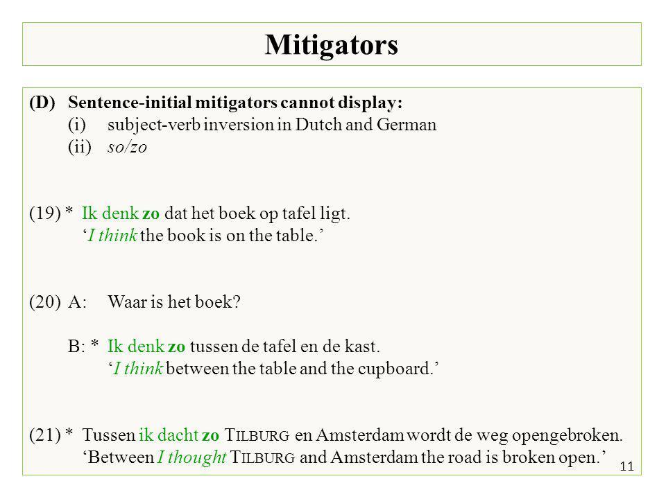 Mitigators 11 (D)Sentence-initial mitigators cannot display: (i)subject-verb inversion in Dutch and German (ii)so/zo (19) *Ik denk zo dat het boek op tafel ligt.