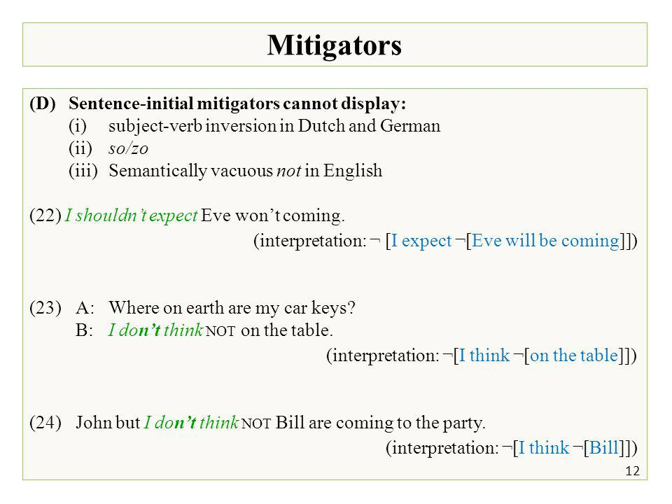 Mitigators 12 (D)Sentence-initial mitigators cannot display: (i)subject-verb inversion in Dutch and German (ii)so/zo (iii)Semantically vacuous not in English (22) I shouldn't expect Eve won't coming.