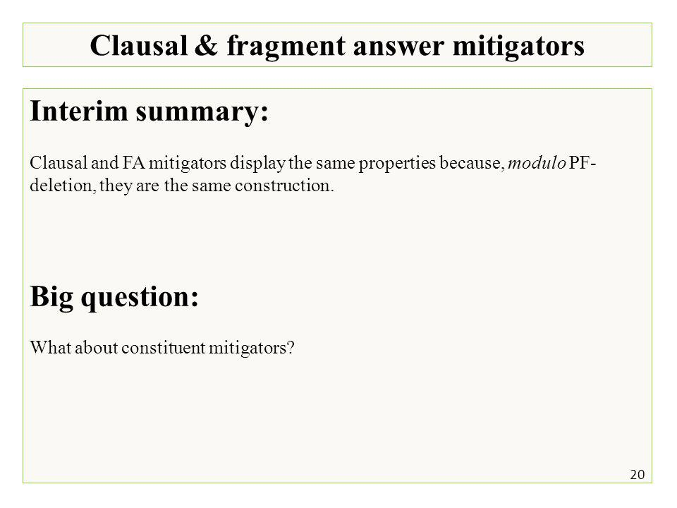 Clausal & fragment answer mitigators 20 Interim summary: Clausal and FA mitigators display the same properties because, modulo PF- deletion, they are the same construction.