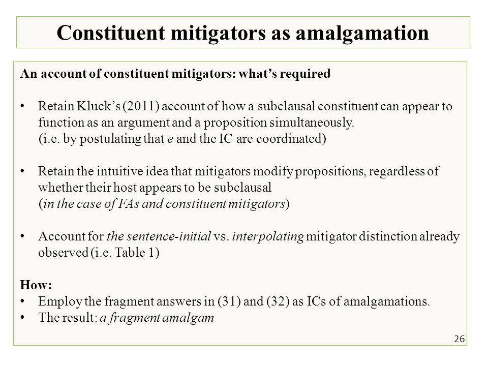 26 Constituent mitigators as amalgamation An account of constituent mitigators: what's required Retain Kluck's (2011) account of how a subclausal constituent can appear to function as an argument and a proposition simultaneously.