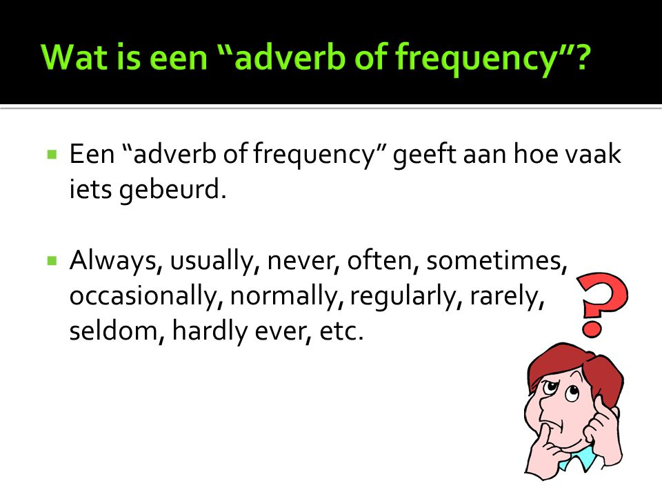 """ Een """"adverb of frequency"""" geeft aan hoe vaak iets gebeurd.  Always, usually, never, often, sometimes, occasionally, normally, regularly, rarely, se"""