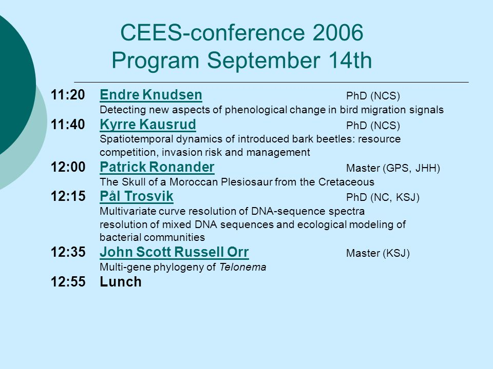 11:20Endre Knudsen PhD (NCS)Endre Knudsen Detecting new aspects of phenological change in bird migration signals 11:40Kyrre Kausrud PhD (NCS)Kyrre Kausrud Spatiotemporal dynamics of introduced bark beetles: resource competition, invasion risk and management 12:00Patrick Ronander Master (GPS, JHH)Patrick Ronander The Skull of a Moroccan Plesiosaur from the Cretaceous 12:15Pål Trosvik PhD (NC, KSJ)Pål Trosvik Multivariate curve resolution of DNA-sequence spectra resolution of mixed DNA sequences and ecological modeling of bacterial communities 12:35John Scott Russell Orr Master (KSJ)John Scott Russell Orr Multi-gene phylogeny of Telonema 12:55Lunch CEES-conference 2006 Program September 14th