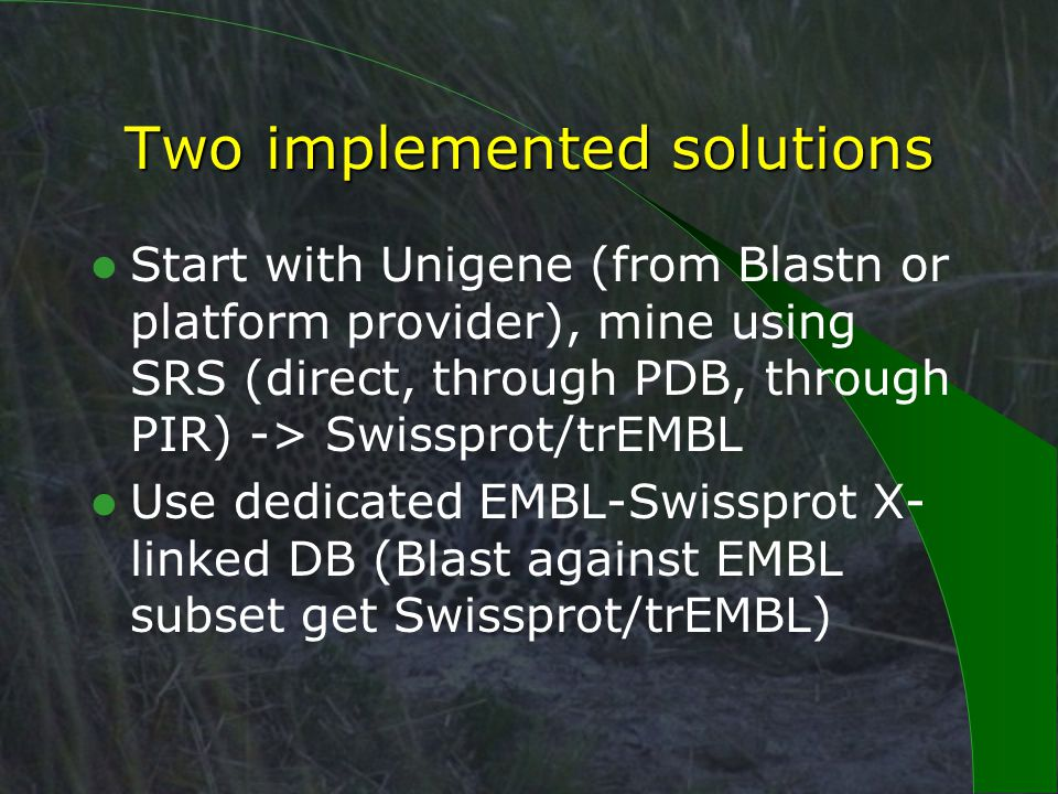 Two implemented solutions Start with Unigene (from Blastn or platform provider), mine using SRS (direct, through PDB, through PIR) -> Swissprot/trEMBL Use dedicated EMBL-Swissprot X- linked DB (Blast against EMBL subset get Swissprot/trEMBL)