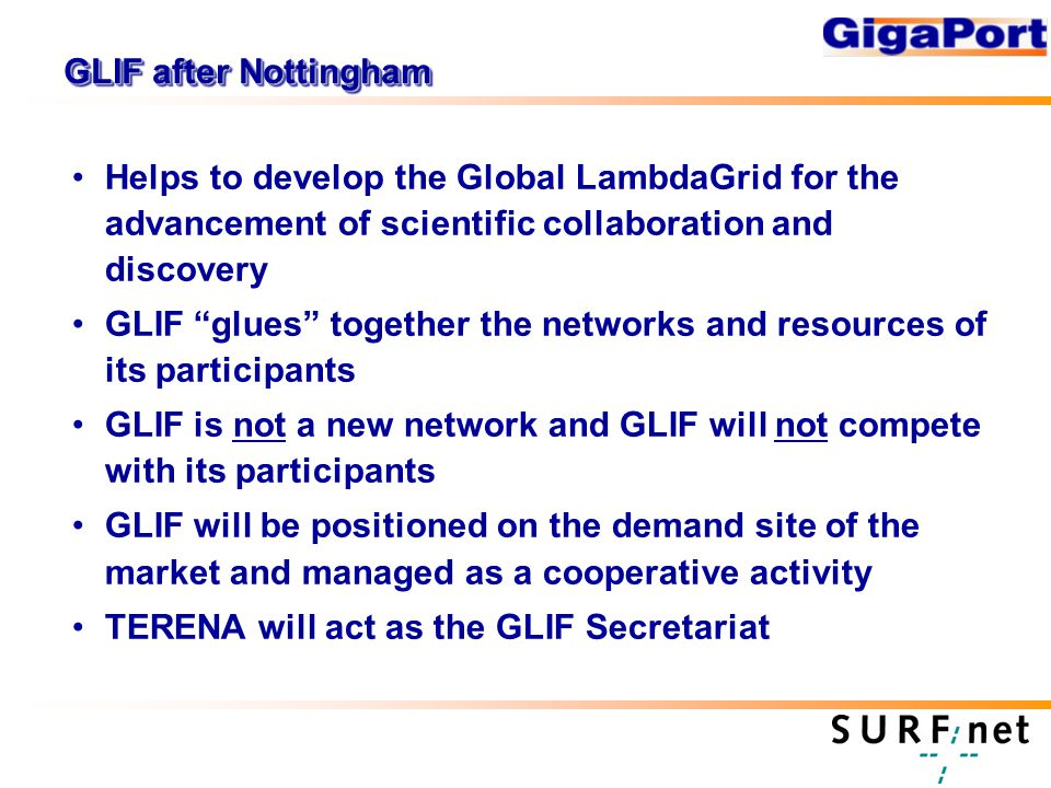 GLIF after Nottingham Helps to develop the Global LambdaGrid for the advancement of scientific collaboration and discovery GLIF glues together the networks and resources of its participants GLIF is not a new network and GLIF will not compete with its participants GLIF will be positioned on the demand site of the market and managed as a cooperative activity TERENA will act as the GLIF Secretariat