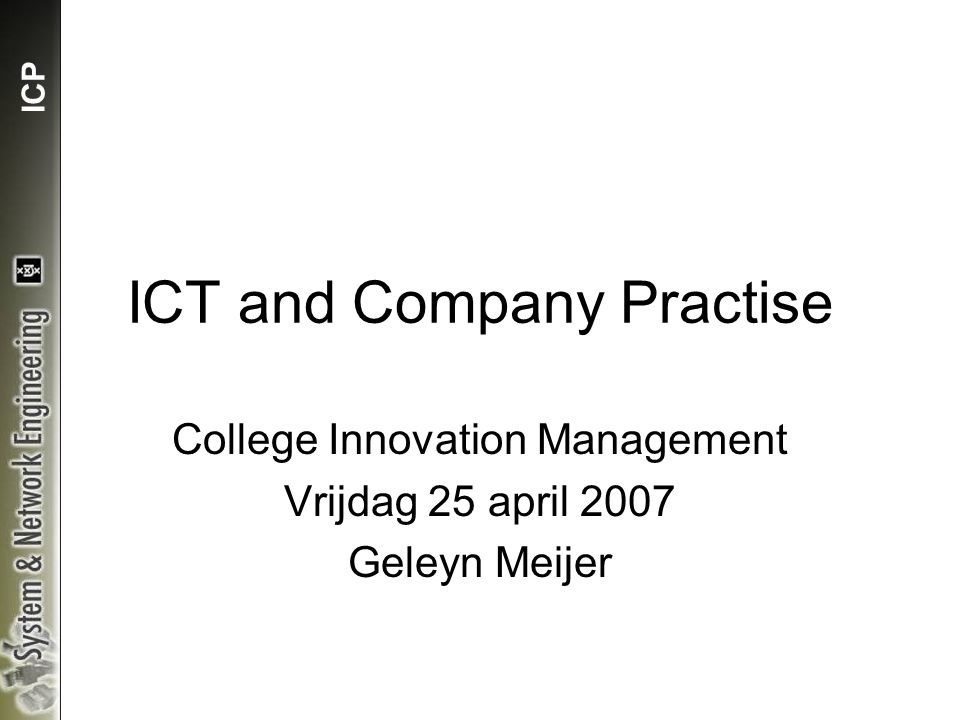 ICP ICT and Company Practise College Innovation Management Vrijdag 25 april 2007 Geleyn Meijer