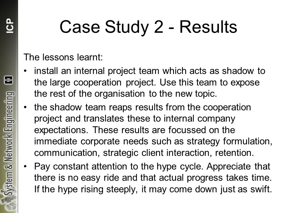 ICP Case Study 2 - Results The lessons learnt: install an internal project team which acts as shadow to the large cooperation project.