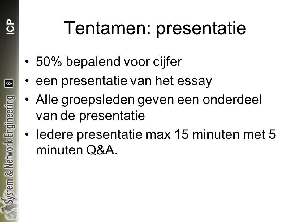 ICP Tentamen: presentatie 50% bepalend voor cijfer een presentatie van het essay Alle groepsleden geven een onderdeel van de presentatie Iedere presentatie max 15 minuten met 5 minuten Q&A.