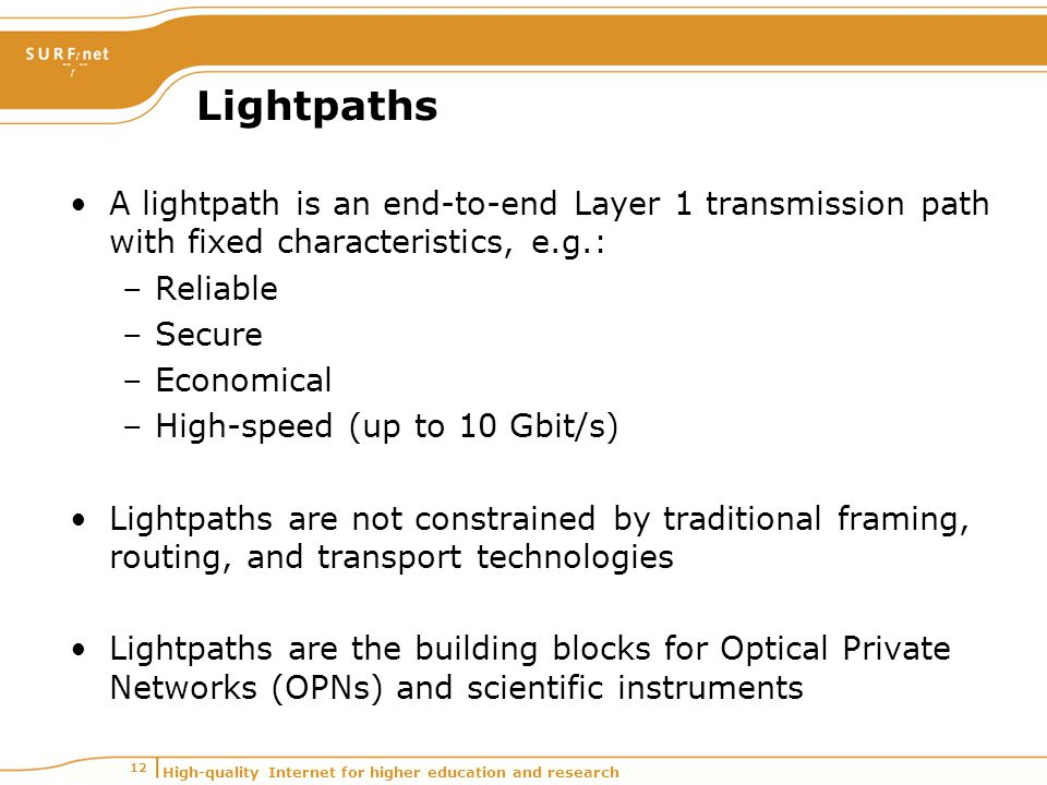 High-quality Internet for higher education and research 12 Lightpaths A lightpath is an end-to-end Layer 1 transmission path with fixed characteristics, e.g.: –Reliable –Secure –Economical –High-speed (up to 10 Gbit/s) Lightpaths are not constrained by traditional framing, routing, and transport technologies Lightpaths are the building blocks for Optical Private Networks (OPNs) and scientific instruments