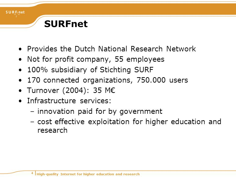 High-quality Internet for higher education and research 4 SURFnet Provides the Dutch National Research Network Not for profit company, 55 employees 100% subsidiary of Stichting SURF 170 connected organizations, 750.000 users Turnover (2004): 35 M€ Infrastructure services: –innovation paid for by government –cost effective exploitation for higher education and research