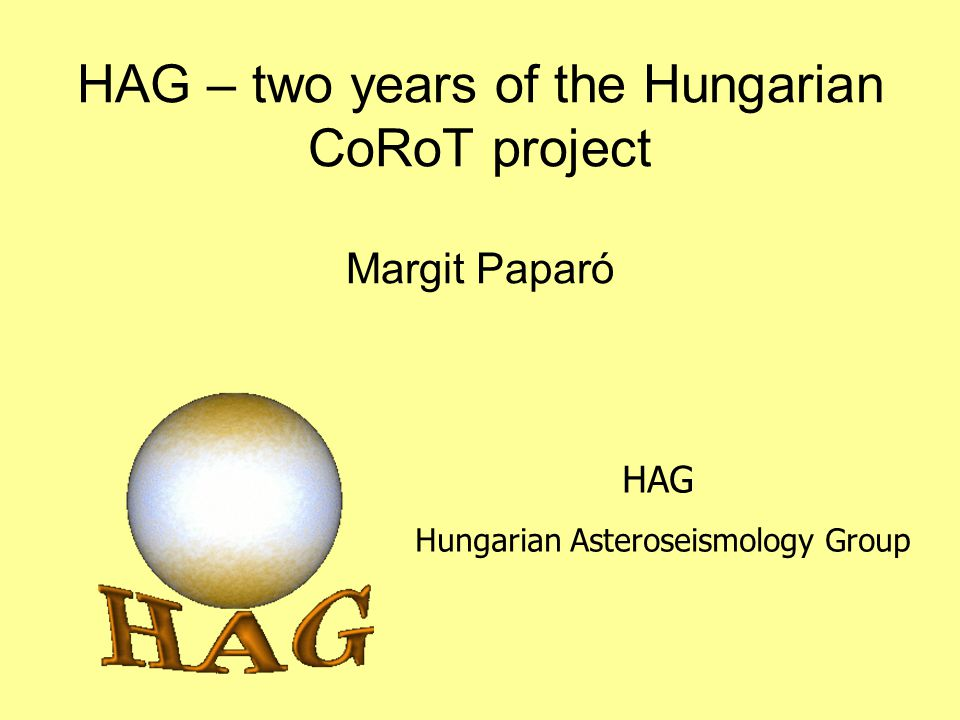 HAG – two years of the Hungarian CoRoT project Margit Paparó HAG Hungarian Asteroseismology Group