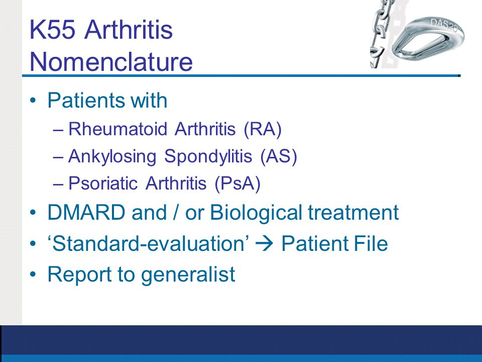 K55 Arthritis Nomenclature Patients with –Rheumatoid Arthritis (RA) –Ankylosing Spondylitis (AS) –Psoriatic Arthritis (PsA) DMARD and / or Biological treatment 'Standard-evaluation'  Patient File Report to generalist