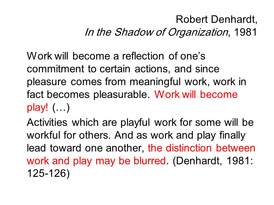 Robert Denhardt, In the Shadow of Organization, 1981 Work will become a reflection of one's commitment to certain actions, and since pleasure comes fr