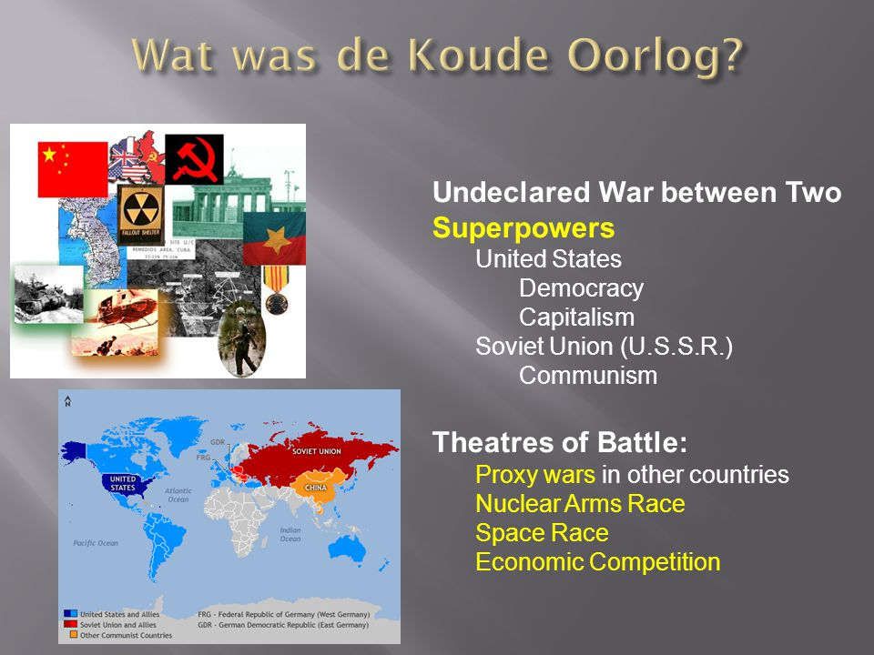Undeclared War between Two Superpowers United States Democracy Capitalism Soviet Union (U.S.S.R.) Communism Theatres of Battle: Proxy wars in other countries Nuclear Arms Race Space Race Economic Competition