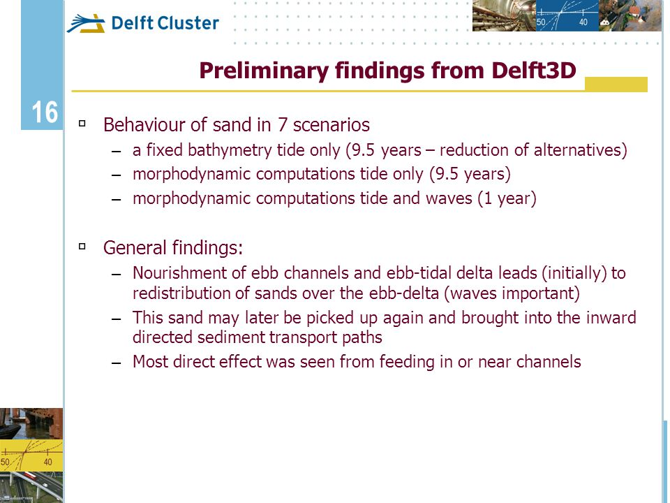 16 Preliminary findings from Delft3D  Behaviour of sand in 7 scenarios – a fixed bathymetry tide only (9.5 years – reduction of alternatives) – morph