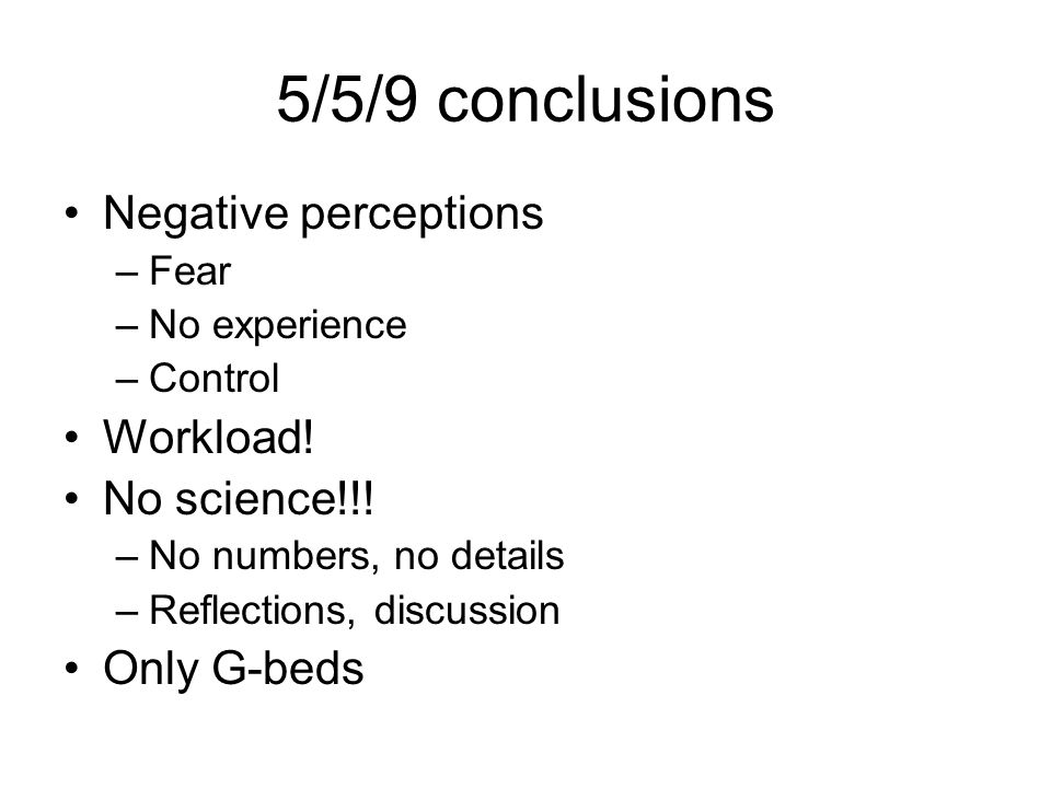 5/5/9 conclusions Negative perceptions –Fear –No experience –Control Workload.
