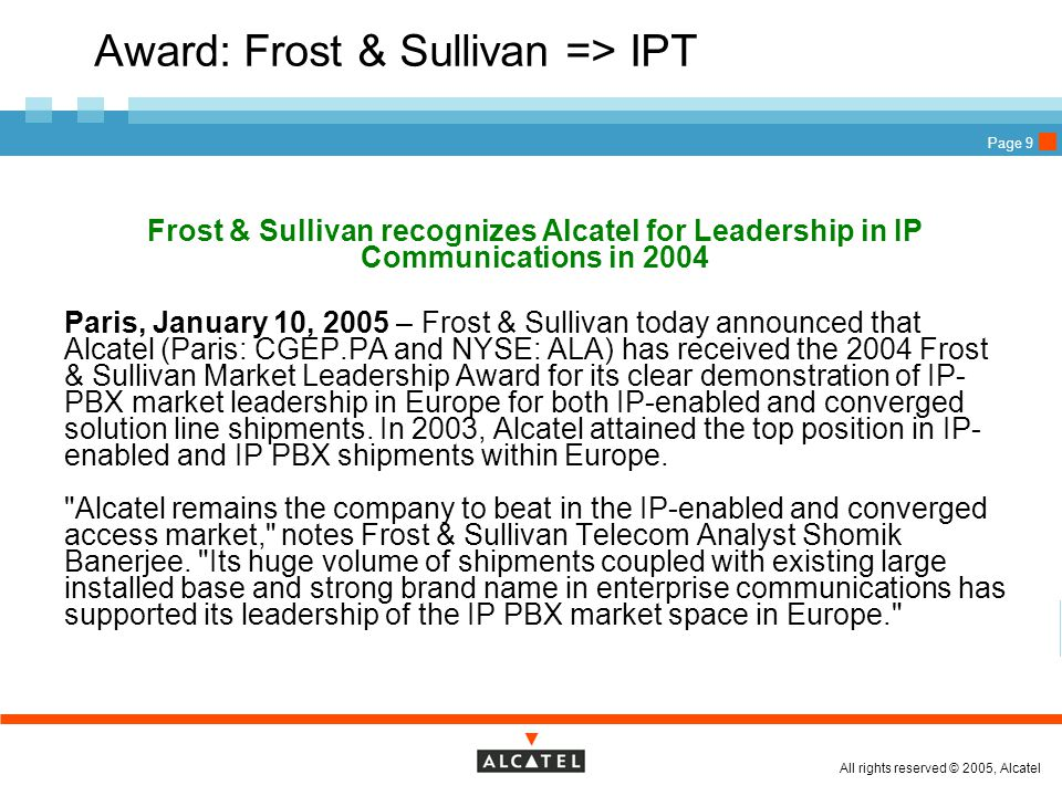 All rights reserved © 2005, Alcatel Page 9 Award: Frost & Sullivan => IPT Frost & Sullivan recognizes Alcatel for Leadership in IP Communications in 2004  Paris, January 10, 2005 – Frost & Sullivan today announced that Alcatel (Paris: CGEP.PA and NYSE: ALA) has received the 2004 Frost & Sullivan Market Leadership Award for its clear demonstration of IP- PBX market leadership in Europe for both IP-enabled and converged solution line shipments.