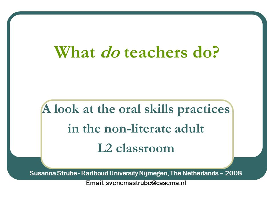 What do teachers do? A look at the oral skills practices in the non-literate adult L2 classroom Susanna Strube - Radboud University Nijmegen, The Neth