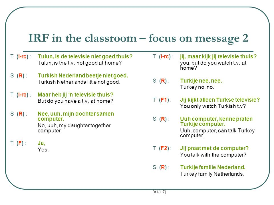 IRF in the classroom – focus on message 2 T (I-rc) :Tulun, is de televisie niet goed thuis? Tulun, is the t.v. not good at home? S (R) :Turkish Nederl