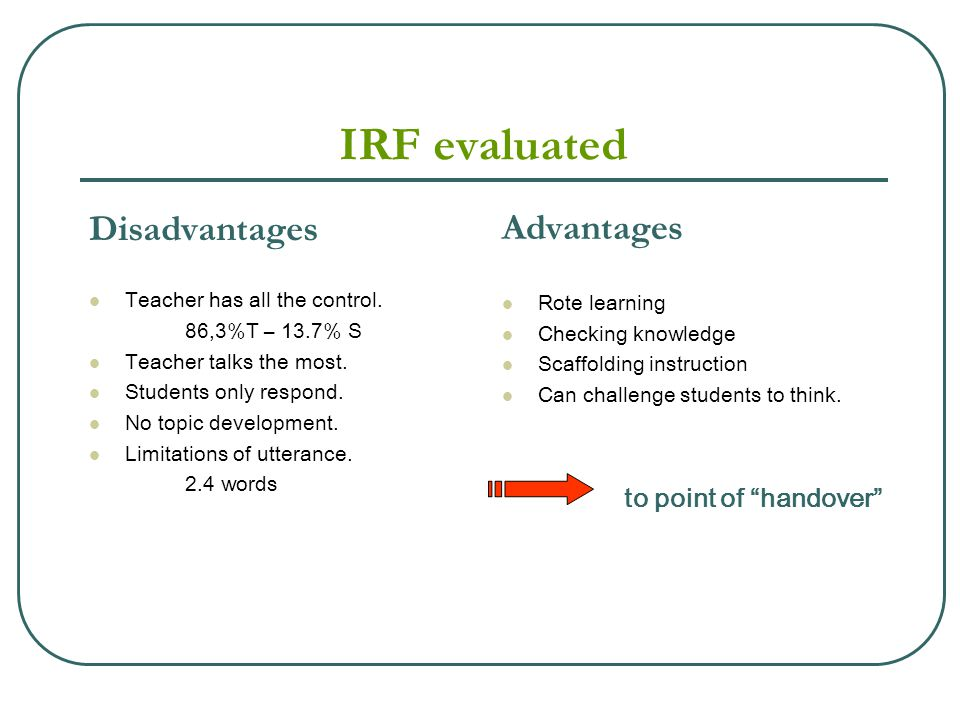 IRF evaluated Disadvantages Teacher has all the control. 86,3%T – 13.7% S Teacher talks the most. Students only respond. No topic development. Limitat